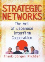 Strategic Networks: The Art of Japanese Interfirm Cooperation - Erdener Kaynak