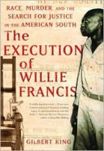 The Execution of Willie Francis: Race, Murder, and the Search for Justice in the American South - Gilbert King