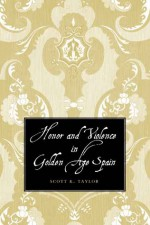 Honor and Violence in Golden Age Spain - Scott Taylor