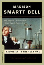 Lavoisier in the Year One: The Birth of a New Science in an Age of Revolution - Madison Smartt Bell