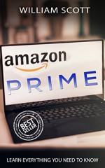 Amazon Prime: Learn Everything You Need To Know ( (Amazon Prime Books, Amazon Prime Membership, Amazon Prime, Amazon Book 1) - William Scott