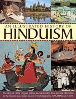 An Illustrated History of Hinduism: The Story of Hindu Religion, Culture and Civilization, from the Time of Krishna to the Modern Day, Shown in Over 170 Photographs - Rasamandala Das