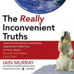 The Really Inconvenient Truths: Seven Environmental Catastrophes Liberals Don't Want You to Know Aboutbecause They Helped Cause Them - Iain Murray, Robertson Dean