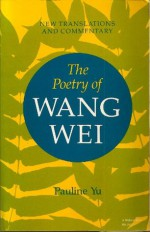 The Poetry of Wang Wei: New Translations and Commentary - Wei Wang, Pauline Yu