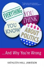 Everything You Think You Know About Politics...and Why You're Wrong - Kathleen Jamieson, Kathleen Hall Jamieson