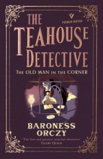 The Teahouse Detective: The Old Man in the Corner - Emmuska Orczy