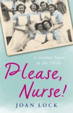 Please, Nurse!: A Student Nurse in the 1950s - Joan Lock