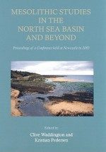 Mesolithic Studies in the North Sea Basin and Beyond: Proceedings of a Conference Held at Newcastle in 2003 - Clive Waddington, Kristian Pedersen