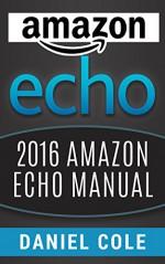 Amazon Echo: 2016 Amazon Echo Manual - Daniel H. Cole