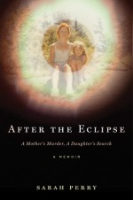 After the Eclipse: A Mother's Murder, a Daughter's Search - Sarah Perry