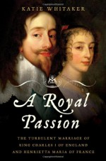 A Royal Passion: The Turbulent Marriage of King Charles I of England and Henrietta Maria of France - Katie Whitaker
