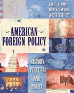 American Foreign Policy: History, Politics, and Policy - Daniel S. Papp, Loch K. Johnson
