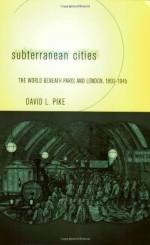 Subterranean Cities: The World Beneath Paris and London, 1800-1945 - David L. Pike
