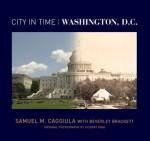 City in Time: Washington, D.C. - Samuel M. Caggiula, Beverley Brackett, Gilbert King