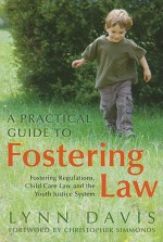 A Practical Guide to Fostering Law: Fostering Regulations, Child Care Law and the Youth Justice System - Lynn Davis
