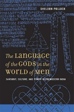 The Language of the Gods in the World of Men: Sanskrit, Culture, and Power in Premodern India - Sheldon Pollock