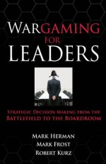 Wargaming for Leaders : Strategic Decision Making from the Battlefield to the Boardroom - Mark Herman, Mark Frost