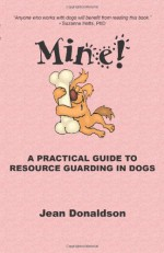 Mine! A Practical Guide to Resource Guarding in Dogs - Jean Donaldson