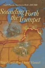 Sounding Forth the Trumpet: God's Plan for America in Peril--1837-1860 - Peter Marshall, David Manuel