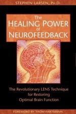 The Healing Power of Neurofeedback: The Revolutionary LENS Technique for Restoring Optimal Brain Function - Stephen Larsen, Thom Hartmann