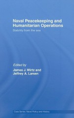 Naval Peacekeeping and Humanitarian Operations: Stability from the Sea - James J. Wirtz, Jeffrey A. Larsen