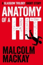 Anatomy of a Hit: A Glasgow Trilogy short story - Malcolm Mackay