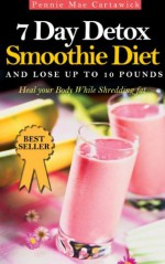 7 Day Detox Smoothie Diet: And Lose Up To 10 Pounds - Pennie Mae Cartawick