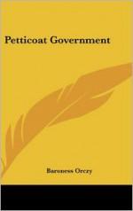 Petticoat Government - Emmuska Orczy