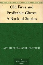 Old Fires and Profitable Ghosts A Book of Stories - Arthur Thomas Quiller-Couch
