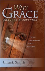 Why Grace Changes Everything - Chuck W. Smith, Chuck Smith