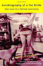Autobiography of a Fat Bride: True Tales of a Pretend Adulthood - Laurie Notaro