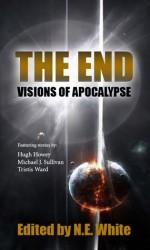 "The End - Visions of Apocalypse - N.E. White, Hugh Howey, Michael J. Sullivan, Tristis Ward, Michael Aaron, Pete McLean, Liam Baldwin, R.F. Dickson, Wilson Geiger, Norman Gray, Stephen ""B5"" Jones, G.L. Lathian, Igor Ljubuncic"
