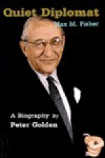 Quiet Diplomat: A Biography Of Max M. Fisher - Peter Golden