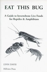 Eat This Bug: A Guide to Invertebrate Live Foods for Reptiles & Amphibians - Lynn Davis