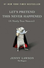 Let's Pretend This Never Happened: A Mostly True Memoir - Jenny Lawson