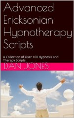 Advanced Ericksonian Hypnotherapy Scripts: A Collection of Over 100 Hypnosis and Therapy Scripts - Dan Jones