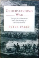 Understanding War: Essays on Clausewitz and the History of Military Power - Peter Paret, Felix Gilbert
