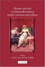 Pleasure and Pain in Nineteenth-Century French Literature and Culture - David Evans, Kate Griffiths