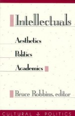 Intellectuals: Aesthetics, Politics, Academics - Bruce Robbins