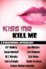 Kiss Me, Kill Me - Daniel Arenson, Zoe Winters, Toni LoTempio, Lori Brighton, Kait Nolan, Stacey Wallace Benefiel, M.T. Murphy, H.P. Mallory, Susan Bischoff