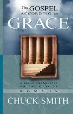 The Gospel According to Grace: A Clear Commentary on the Book of Romans - Chuck Smith