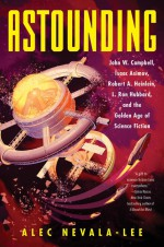 Astounding: John W. Campbell, Isaac Asimov, Robert A. Heinlein, L. Ron Hubbard, and the Golden Age of Science Fiction - Alec Nevala-Lee