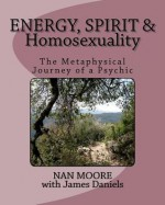 Energy, Spirit and Homosexuality: The Metaphysical Journey of a Psychic - Nan Moore, James Daniels