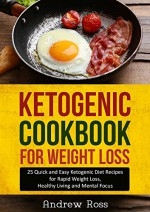 Ketogenic Cookbook for Weight Loss: 25 Quick and Easy Ketogenic Diet Recipes for Rapid Weight Loss, Healthy Living and Mental Focus (Ketogenic & Low Carb Diet Guide) - Andrew Ross