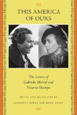 This America of Ours: The Letters of Gabriela Mistral and Victoria Ocampo - Elizabeth Horan, Victoria Ocampo