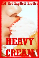 Heavy Cream: Five Explicit Erotica Stories - Francine Forthright, Tanya Tung, Hope Parsons, Alice Drake, Angela Ward