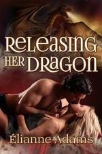 Releasing Her Dragon - Elianne Adams