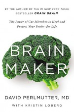 Brain Maker: The Power of Gut Microbes to Heal and Protect Your Brain–for Life - David Perlmutter, Kristin Loberg