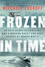 Frozen in Time: An Epic Story of Survival and a Modern Quest for Lost Heroes of World War II - Mitchell Zuckoff