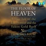 The Floor of Heaven: A True Tale of the Last Frontier and the Yukon Gold Rush - Howard Blum, John H. Mayer, Random House Audio